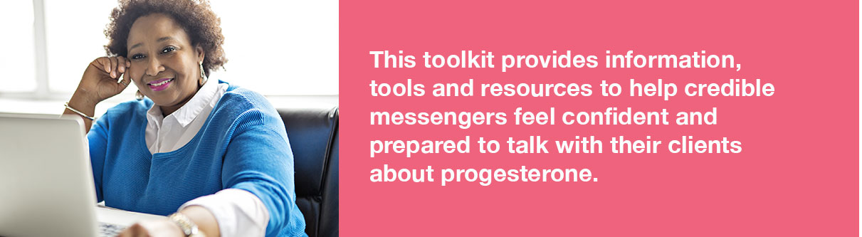 This toolkit provides information, tools and resources to help Credible Messengers feel confident and prepared to talk with their clients about progesterone