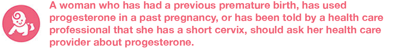 A woman who has had a previous premature birth, has used progesterone in a past pregnancy, or has been told by a health care professional that she has a short cervix, should ask her health care provider about progesterone